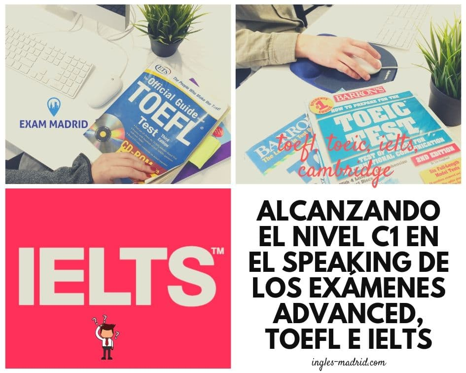 Alcanzando el nivel C1 en el Speaking de los exámenes Advanced, TOEFL e IELTS
